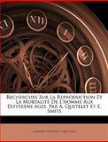 Recherches Sur la Reproduction et la Mortalité de L'Homme Aux Différens Ages, Par a Quetelet et E Smits, Lambert Adolphe J. Quetelet, 1144180554