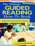 The Ultimate Guided Reading How-to Book : Building Literacy Through Small-Group Instruction, Saunders-Smith, Gail S., 1412970555