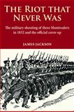 The Riot That Never Was : The Military Shooting of Three Montrealers in 1832 and the Official Cover-Up, Jackson, James, 0981240550
