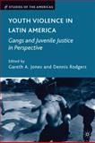 Youth Violence in Latin America : Gangs and Juvenile Justice in Perspective, Jones, Gareth A., 0230600565