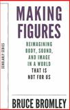 Making Figures : Reimagining Body, Sound, and Image in a World That Is Not for Us, Bromley, Bruce, 1628970561