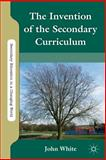 The Invention of the Secondary Curriculum, White, John L., 0230120563
