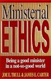 Ministerial Ethics : Being a Good Minister in a Not-So-Good World, Trull, Joe E. and Carter, James E., 0805410562