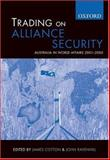 Trading on Alliance Security : Australia in World Affairs 2001-2005, James Cotton, John Ravenhill, 0195550560