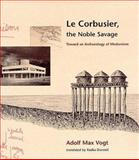 Le Corbusier, the Noble Savage : Toward an Archaeology of Modernism, Vogt, Adolf M., 0262220563