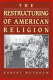 The Restructuring of American Religion : Society and Faith since World War II, Wuthnow, Robert, 0691020574