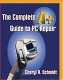 The Complete A+ Guide to PC Repair, Schmidt, Cheryl A., 157676057X