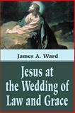 Jesus at the Wedding of Law and Grace, James A. Ward, 059519057X
