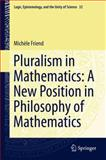 Pluralism in Mathematics : A New Position in Philosophy of Mathematics, Friend, Michele, 940077057X