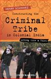 Constructing the Criminal Tribe in Colonial India : Acting Like a Thief, Schwarz, Henry, 1405120576
