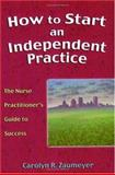 How to Start an Independent Practice : A Nurse Practitioner's Guide to a Successful Business, Zaumeyer, Carolyn, 0803610580