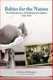 Babies for the Nation : The Medicalization of Motherhood in Quebec, 1910-1970, Baillargeon, Denyse and Wilson, W. Donald, 1554580587