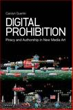Digital Prohibition : Piracy and Authorship in New Media Art, Guertin, Carolyn, 1441150587