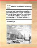 A Radical and Expeditious Cure for a Recent Catarrhous Cough Preceded by Some Observatious on Respiration; to Which Is Added a Chapter on the Vis, John Mudge, 1170020585