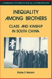 Inequality among Brothers : Class and Kinship in South China, Watson, Rubie S., 0521040582