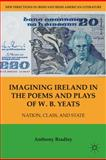 Imagining Ireland in the Poems and Plays of W. B. Yeats : Nation, Class, and State, Bradley, Anthony, 1403970580