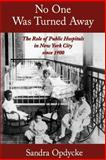 No One Was Turned Away : The Role of Public Hospitals in New York City Since 1900, Opdycke, Sandra, 0195140591