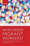 Who Needs Migrant Workers? : Labour Shortages, Immigration, and Public Policy, Ruhs, Martin and Anderson, Bridget, 0199580596