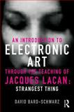 An Introduction to Electronic Art Through the Teachings of Jacques Lacan : Strangest Thing, Schwarz, David, 0415500591