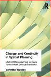 Change and Continuity in Spatial Planning : Metropolitan Planning in Cape Town under Political Transition, Watson, Vanessa, 0415270596