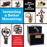 Inventing a Better Mousetrap : 200 Years of American History in the Amazing World of Patent Models, Rothschild, Alan, 1449340598