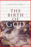 The Birth of God : The Bible and the Historian, Bottero, Jean, 0271020601