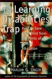 Learning Disabilities Trap : How to Save Your Child from the Perils of Special Education, Unger, Harlow G., 0809230607