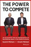 The Power to Compete : An Entrepreneur and an Economist on Revitalizing Japan in the Global Economy, Wiley and Mikitani, Hiroshi, 1119000602