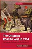 The Ottoman Road to War In 1914 : The Ottoman Empire and the First World War, Aksakal, Mustafa, 0521880602
