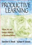 Productive Learning : Science, Art, and Einstein's Relativity in Educational Reform, Sarason, Seymour B. and Gtazek, Stanistaw D., 1412940605