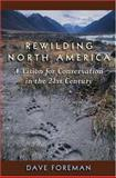 Rewilding North America : A Vision for Conservation in the 21st Century, Foreman, Dave, 1559630604