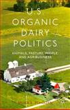 US Organic Dairy Politics : Animals, Pasture, People, and Agribusiness, Scholten, Bruce A., 1137330600