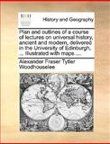 Plan and Outlines of a Course of Lectures on Universal History, Ancient and Modern, Delivered in the University of Edinburgh, Illustrated with Map, Alexander Fraser Tytler Woodhouselee, 1170380603