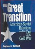 The Great Transition : American-Soviet Relations and the End of the Cold War, Garthoff, Raymond L., 0815730608