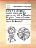 Love in a Village; a Comic Opera As It Is Performed at the Theatre Royal in Covent-Garden, Isaac Bickerstaff, 1170050603