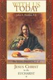 With Us Today : On the Real Presence of Jesus Christ in the Eucharist, Hardon, John A., 0970610602