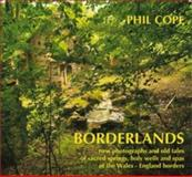 Borderlands : New Photographs and Old Tales of Sacred Springs, Holy Wells and Spas of the Wales-England Borders, Cope, Phil, 1781720606