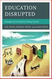 Education Disrupted : Strategies for Saving Our Failing Schools, Stein, Less and Stein, Alex, 1475800614