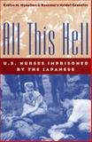 All This Hell : U. S. Nurses Imprisoned by the Japanese, Monahan, Evelyn M. and Neidel-Greenlee, Rosemary, 0813190614