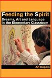 Feeding the Spirit : Dreams, Art and Language in the Elementary Classroom, Rogers, Art, 0595210619