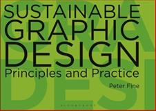 Sustainable Graphic Design : Principles and Practice, Fine, Peter and Bloomsbury Publishing Staff, 0857850628