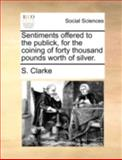 Sentiments Offered to the Publick, for the Coining of Forty Thousand Pounds Worth of Silver, S. Clarke, 1140710621