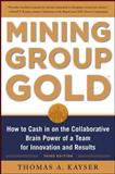 Mining Group Gold : How to Cash in on the Collaborative Brain Power of a Team for Innovation and Results, Kayser, Thomas A., 0071740627