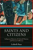 Saints and Citizens : Indigenous Histories of Colonial Missions and Mexican California, Haas, Lisbeth, 0520280628