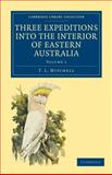 Three Expeditions into the Interior of Eastern Australia : With Descriptions of the Recently Explored Region of Australia Felix and of the Present Colony of New South Wales, Mitchell, T. L., 1108030629