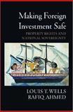 Making Foreign Investment Safe : Property Rights and National Sovereignty, Wells, Louis T. and Ahmed, Rafiq, 0195310624