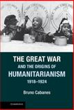 The Great War and the Origins of Humanitarianism, 1918-1924, Cabanes, Bruno, 110702062X