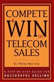 Compete and Win in Telecom Sales : A Step-by-Step Guide for Successful Selling, Kay, Philip Max, 1578200628