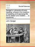 Sedger's Rudiments of Book-Keeping; Wherein the Invention of Applying and Opposing the Terms Debtor and Creditor, Is Explained;, John Sedger, 1140990624