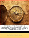 A Dictionary of Archaic and Provincial Words, Obsolete Phrases, Proverbs, and Ancient Customs, from the Fourteenth Century, J. O. Halliwell-Phillipps, 1146240627